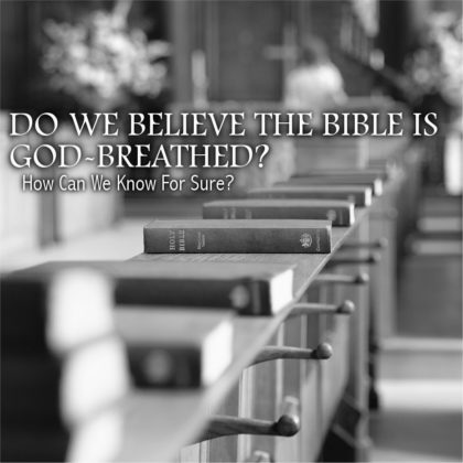 DO WE BELIEVE THE BIBLE IS GOD-BREATHED?
